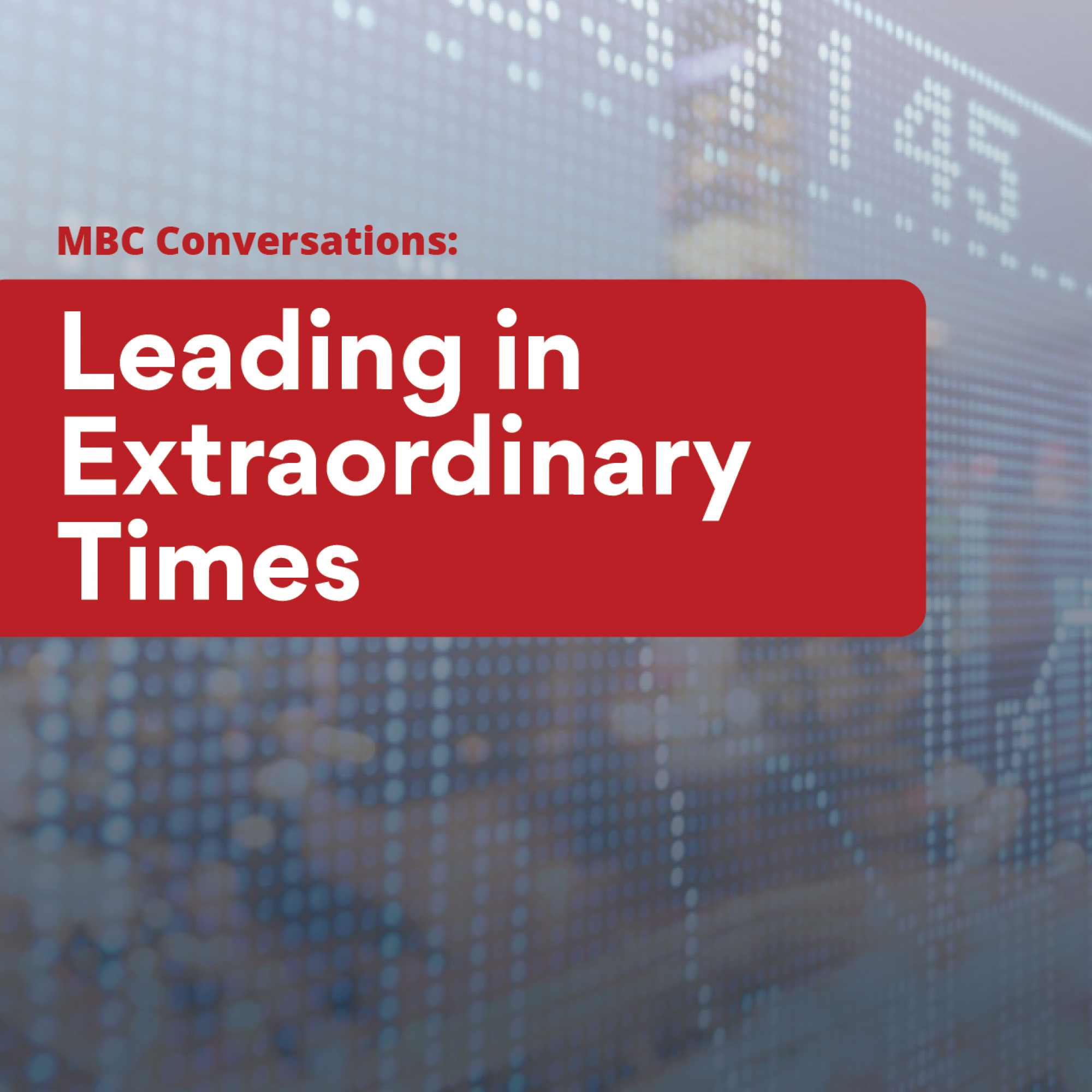 The MBC Conversations: Leading in Extraordinary Times Series
