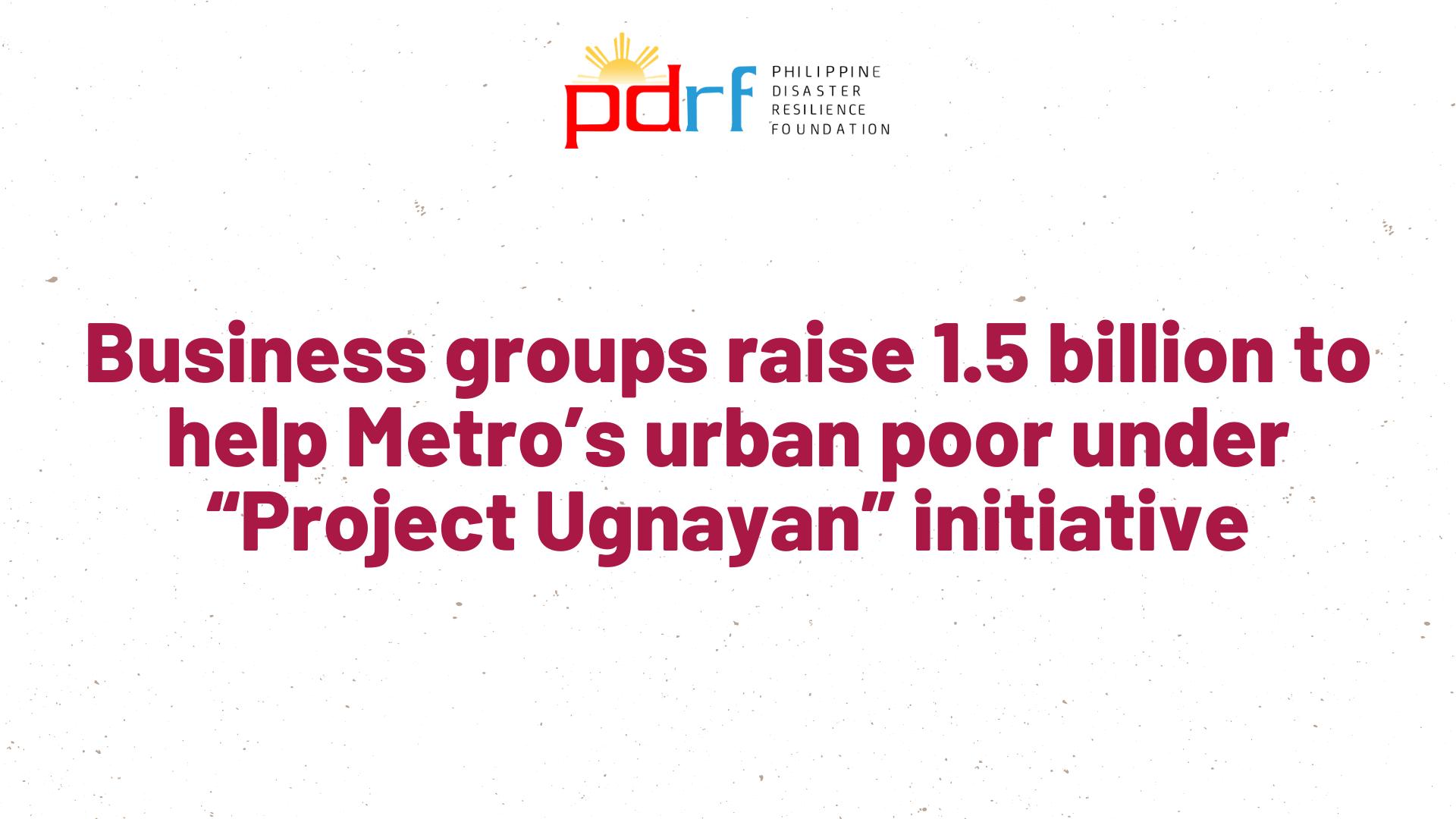 "Business groups raise 1.5 Billion to help Metro's urban poor under ""Project Ugnayan"" initiative"